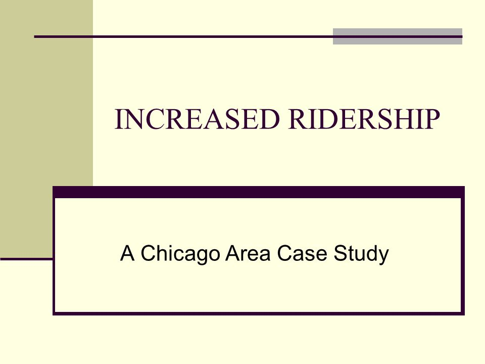 INCREASED RIDERSHIP A Chicago Area Case Study