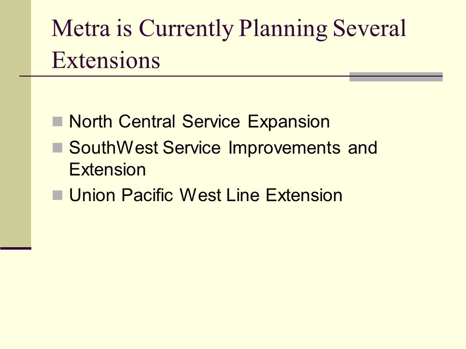 Metra is Currently Planning Several Extensions North Central Service Expansion SouthWest Service Improvements and Extension Union Pacific West Line Extension
