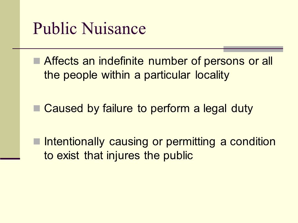 Public Nuisance Affects an indefinite number of persons or all the people within a particular locality Caused by failure to perform a legal duty Intentionally causing or permitting a condition to exist that injures the public