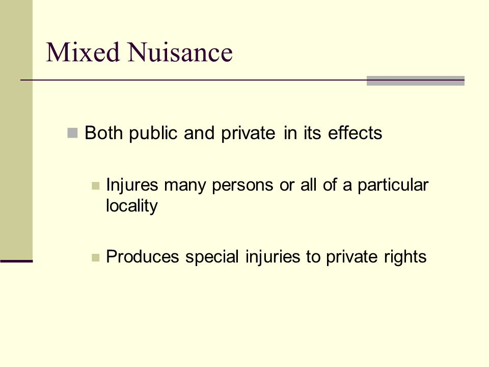 Mixed Nuisance Both public and private in its effects Injures many persons or all of a particular locality Produces special injuries to private rights
