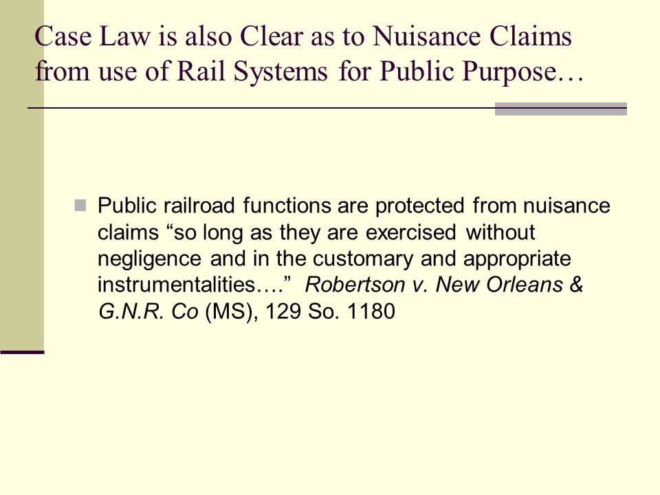 Case Law is also Clear as to Nuisance Claims from use of Rail Systems for Public Purpose… Public railroad functions are protected from nuisance claims so long as they are exercised without negligence and in the customary and appropriate instrumentalities…. Robertson v.