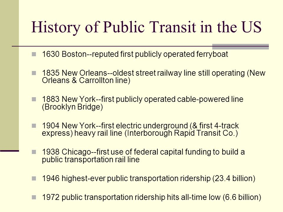 History of Public Transit in the US 1630 Boston--reputed first publicly operated ferryboat 1835 New Orleans--oldest street railway line still operating (New Orleans & Carrollton line) 1883 New York--first publicly operated cable-powered line (Brooklyn Bridge) 1904 New York--first electric underground (& first 4-track express) heavy rail line (Interborough Rapid Transit Co.) 1938 Chicago--first use of federal capital funding to build a public transportation rail line 1946 highest-ever public transportation ridership (23.4 billion) 1972 public transportation ridership hits all-time low (6.6 billion)