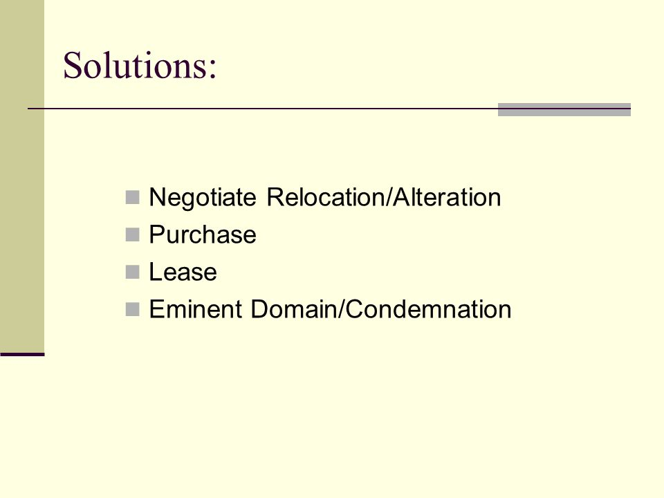 Solutions: Negotiate Relocation/Alteration Purchase Lease Eminent Domain/Condemnation