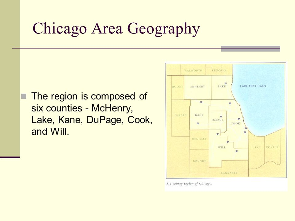 Chicago Area Geography The region is composed of six counties - McHenry, Lake, Kane, DuPage, Cook, and Will.