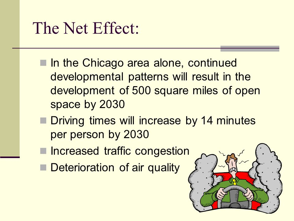 The Net Effect: In the Chicago area alone, continued developmental patterns will result in the development of 500 square miles of open space by 2030 Driving times will increase by 14 minutes per person by 2030 Increased traffic congestion Deterioration of air quality