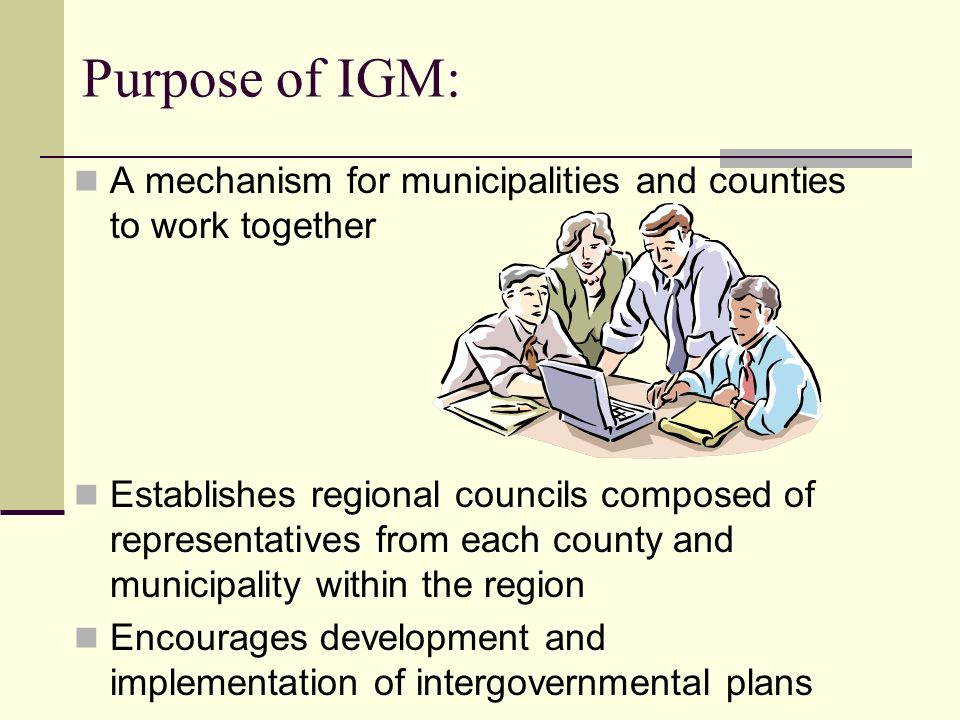 Purpose of IGM: A mechanism for municipalities and counties to work together Establishes regional councils composed of representatives from each county and municipality within the region Encourages development and implementation of intergovernmental plans