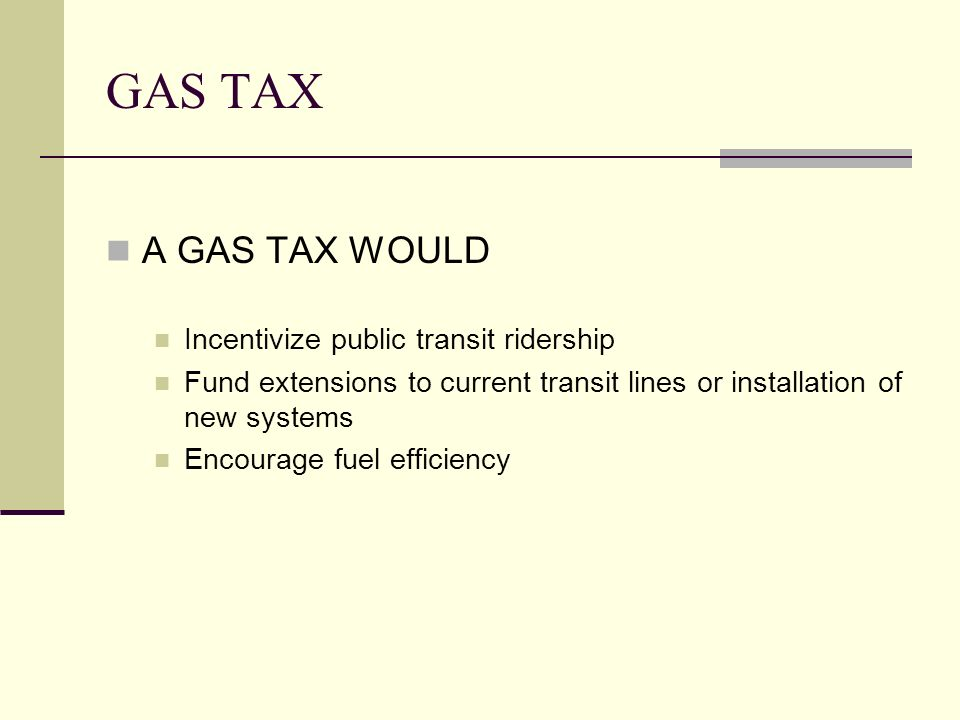 GAS TAX A GAS TAX WOULD Incentivize public transit ridership Fund extensions to current transit lines or installation of new systems Encourage fuel efficiency
