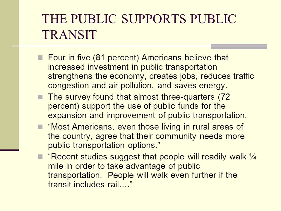 THE PUBLIC SUPPORTS PUBLIC TRANSIT Four in five (81 percent) Americans believe that increased investment in public transportation strengthens the economy, creates jobs, reduces traffic congestion and air pollution, and saves energy.