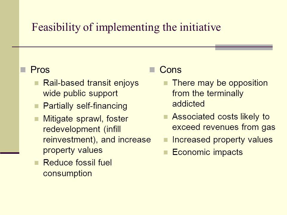 Feasibility of implementing the initiative Pros Rail-based transit enjoys wide public support Partially self-financing Mitigate sprawl, foster redevelopment (infill reinvestment), and increase property values Reduce fossil fuel consumption Cons There may be opposition from the terminally addicted Associated costs likely to exceed revenues from gas Increased property values Economic impacts