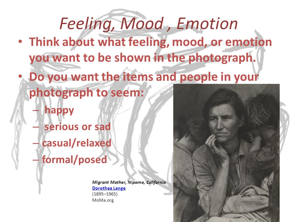 Feeling, Mood, Emotion Think about what feeling, mood, or emotion you want to be shown in the photograph.