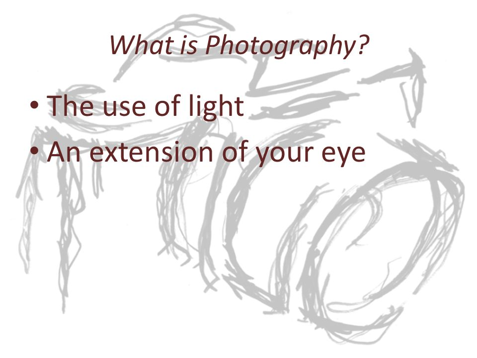 What is Photography The use of light An extension of your eye