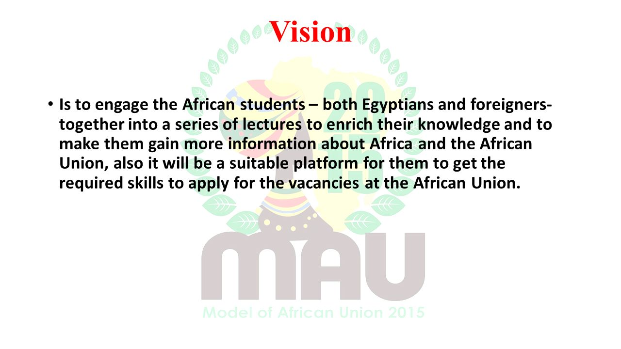 Vision Is to engage the African students – both Egyptians and foreigners- together into a series of lectures to enrich their knowledge and to make them gain more information about Africa and the African Union, also it will be a suitable platform for them to get the required skills to apply for the vacancies at the African Union.