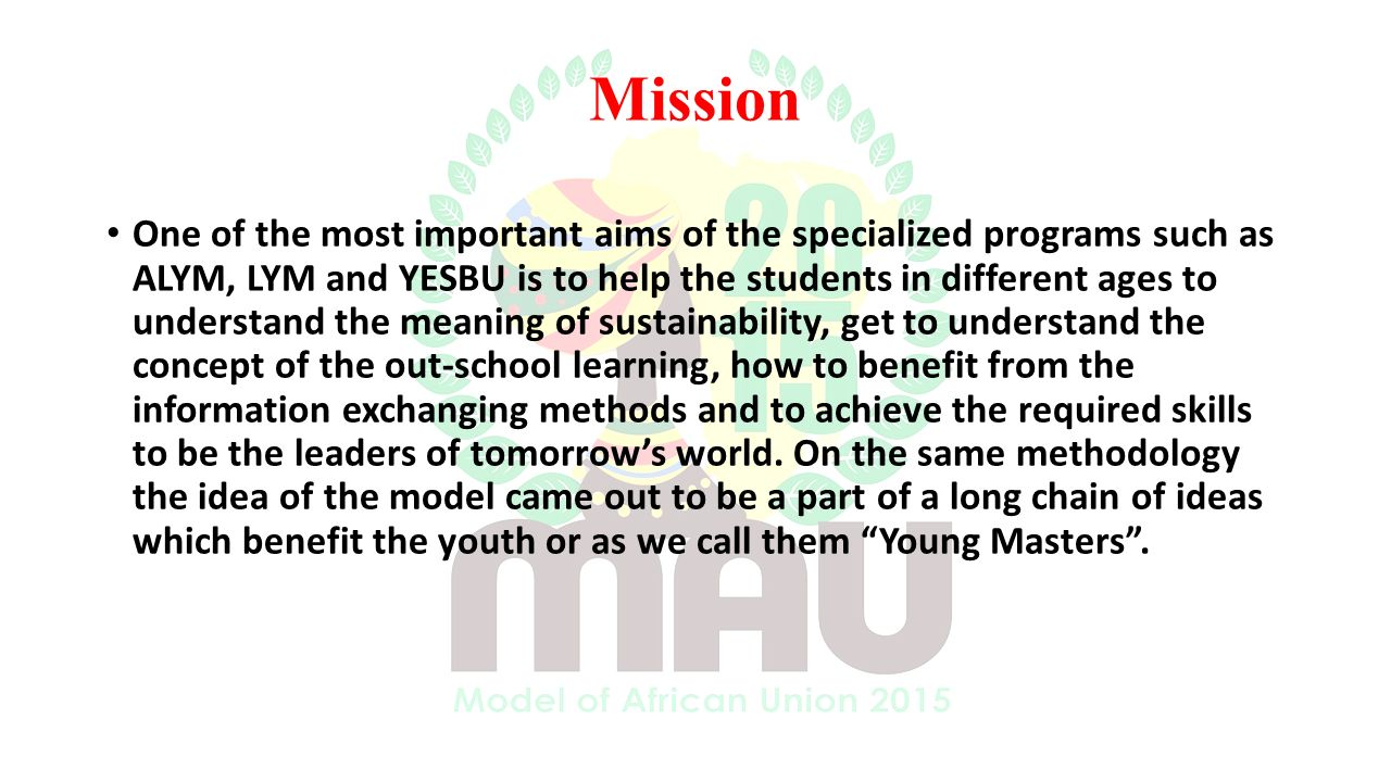 Mission One of the most important aims of the specialized programs such as ALYM, LYM and YESBU is to help the students in different ages to understand the meaning of sustainability, get to understand the concept of the out-school learning, how to benefit from the information exchanging methods and to achieve the required skills to be the leaders of tomorrow's world.