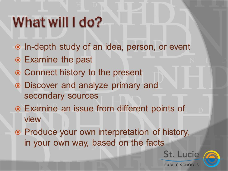  In-depth study of an idea, person, or event  Examine the past  Connect history to the present  Discover and analyze primary and secondary sources  Examine an issue from different points of view  Produce your own interpretation of history, in your own way, based on the facts
