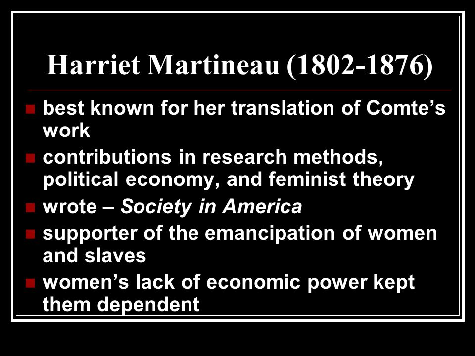 Harriet Martineau ( ) best known for her translation of Comte's work contributions in research methods, political economy, and feminist theory wrote – Society in America supporter of the emancipation of women and slaves women's lack of economic power kept them dependent