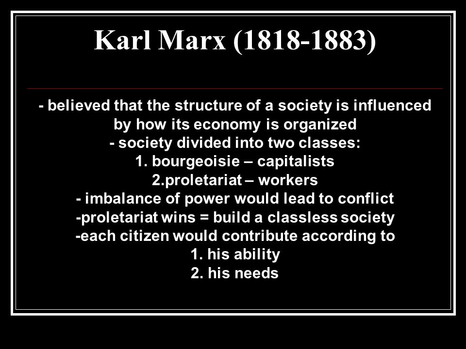 Karl Marx ( ) - believed that the structure of a society is influenced by how its economy is organized - society divided into two classes: 1.