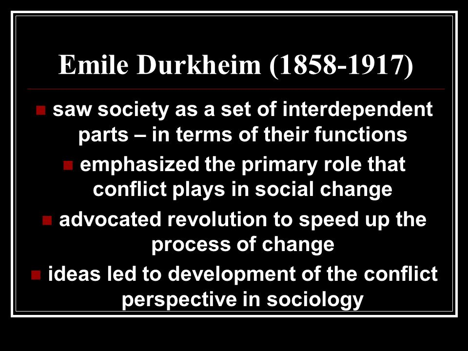 Emile Durkheim ( ) saw society as a set of interdependent parts – in terms of their functions emphasized the primary role that conflict plays in social change advocated revolution to speed up the process of change ideas led to development of the conflict perspective in sociology
