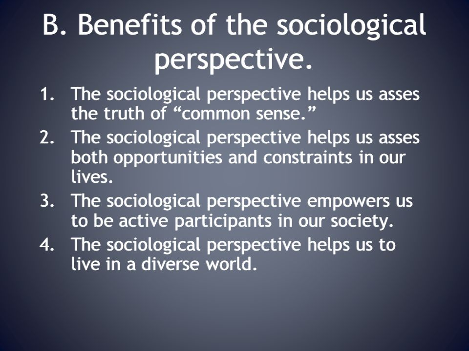B. Benefits of the sociological perspective.