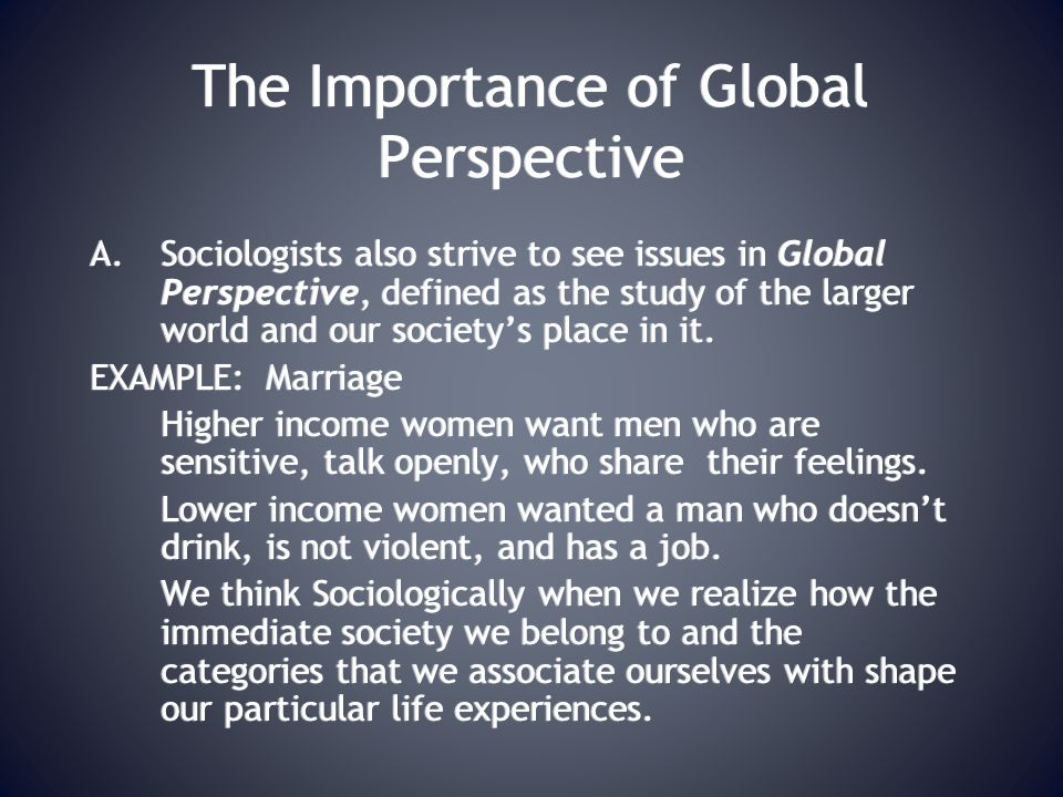 The Importance of Global Perspective A.Sociologists also strive to see issues in Global Perspective, defined as the study of the larger world and our society's place in it.