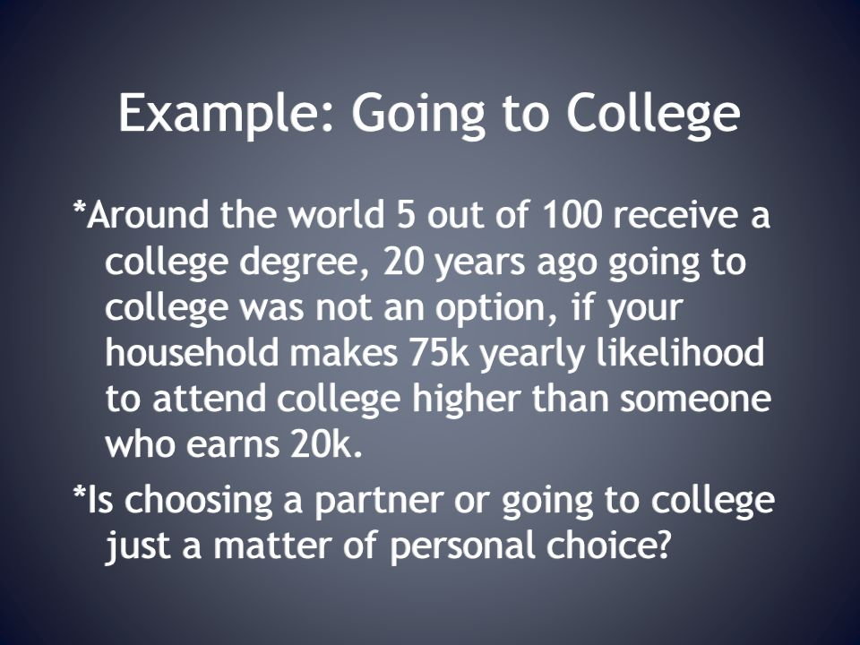 Example: Going to College *Around the world 5 out of 100 receive a college degree, 20 years ago going to college was not an option, if your household makes 75k yearly likelihood to attend college higher than someone who earns 20k.