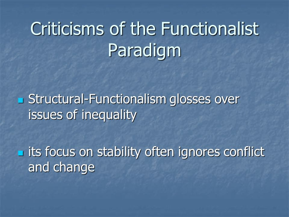 Criticisms of the Functionalist Paradigm Structural-Functionalism glosses over issues of inequality Structural-Functionalism glosses over issues of inequality its focus on stability often ignores conflict and change its focus on stability often ignores conflict and change