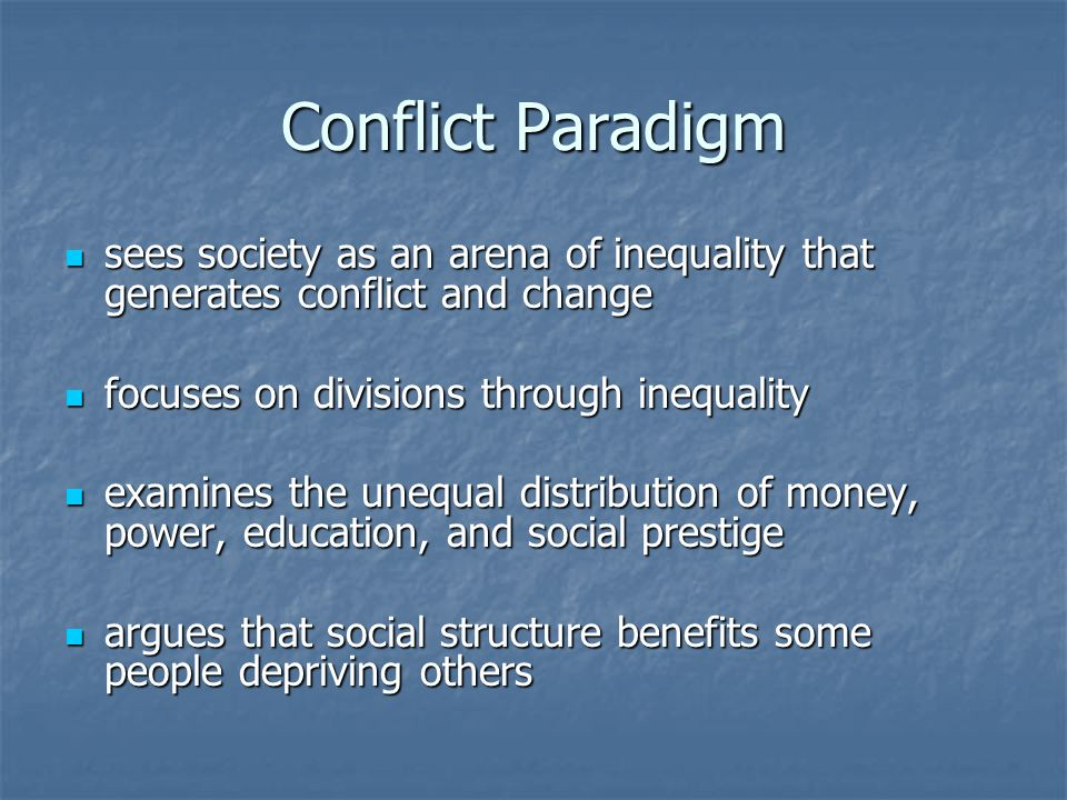 Conflict Paradigm sees society as an arena of inequality that generates conflict and change sees society as an arena of inequality that generates conflict and change focuses on divisions through inequality focuses on divisions through inequality examines the unequal distribution of money, power, education, and social prestige examines the unequal distribution of money, power, education, and social prestige argues that social structure benefits some people depriving others argues that social structure benefits some people depriving others