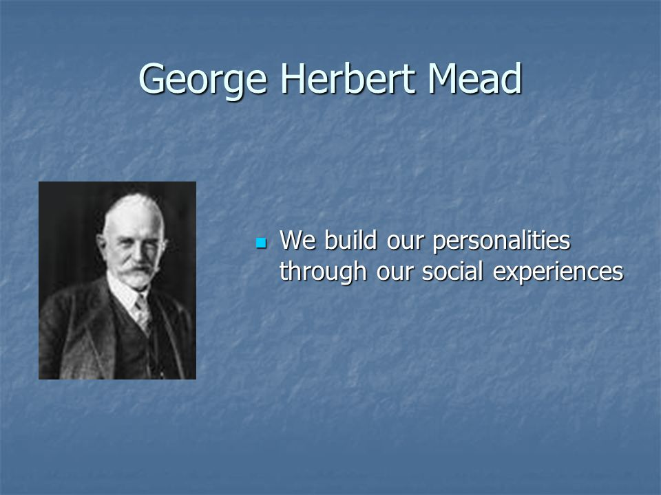 George Herbert Mead We build our personalities through our social experiences We build our personalities through our social experiences