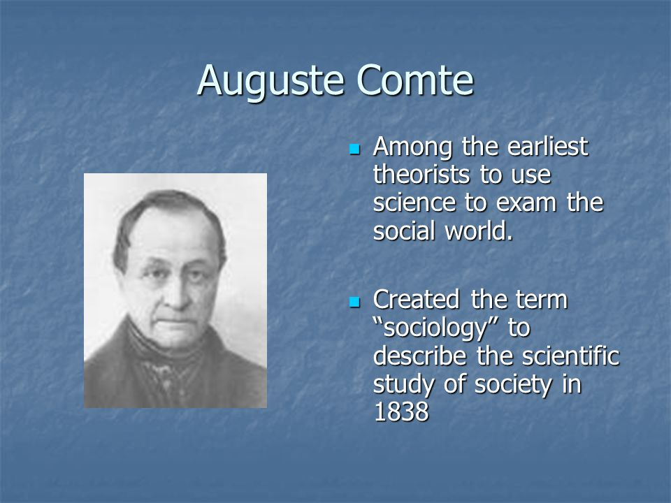 Auguste Comte Among the earliest theorists to use science to exam the social world.