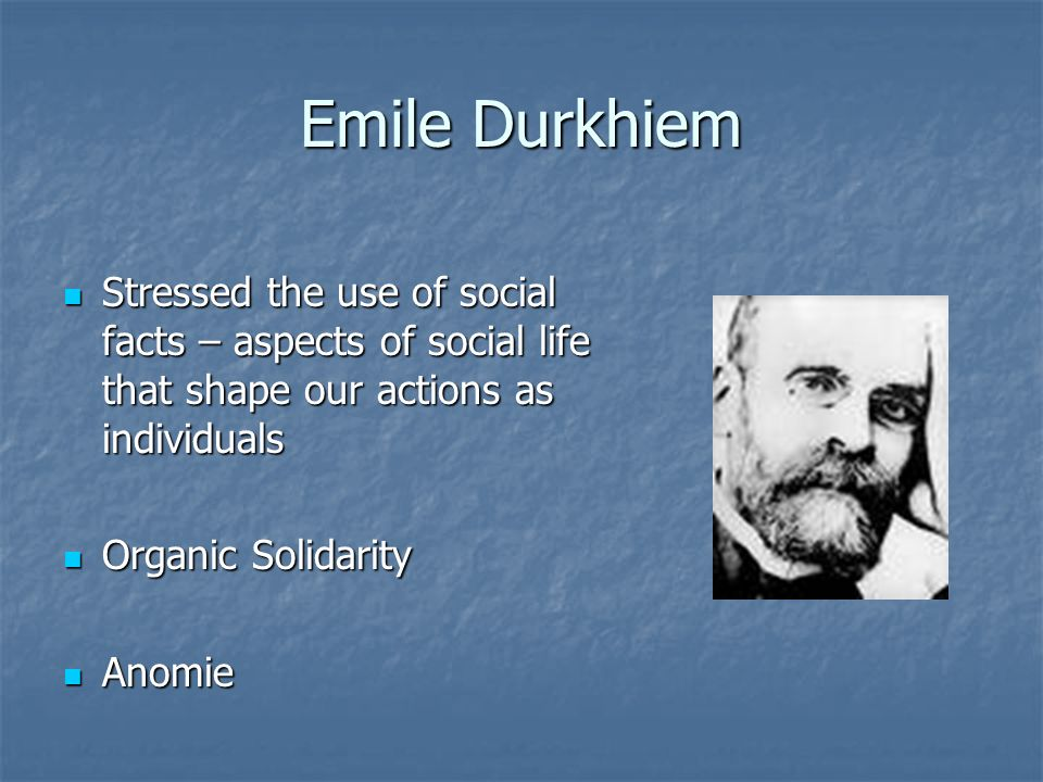 Emile Durkhiem Stressed the use of social facts – aspects of social life that shape our actions as individuals Stressed the use of social facts – aspects of social life that shape our actions as individuals Organic Solidarity Organic Solidarity Anomie Anomie