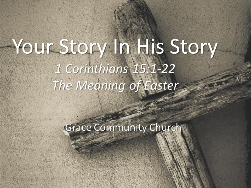 Your Story In His Story 1 Corinthians 15:1-22 The Meaning of Easter Grace Community Church