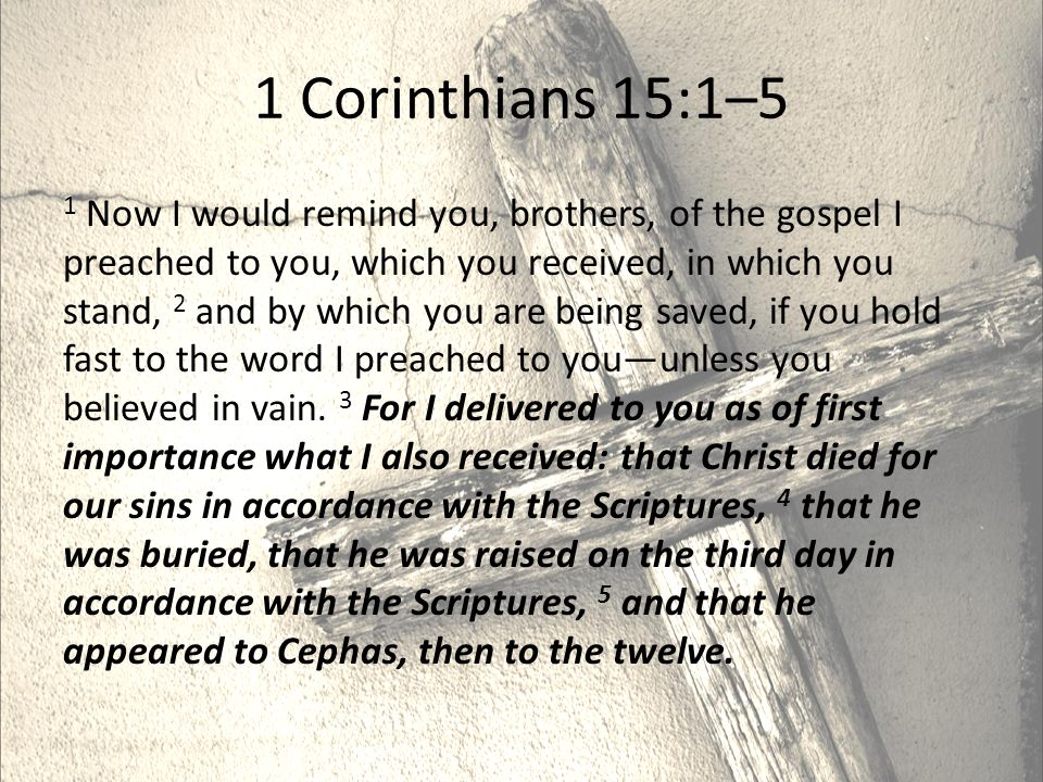1 Corinthians 15:1–5 1 Now I would remind you, brothers, of the gospel I preached to you, which you received, in which you stand, 2 and by which you are being saved, if you hold fast to the word I preached to you—unless you believed in vain.