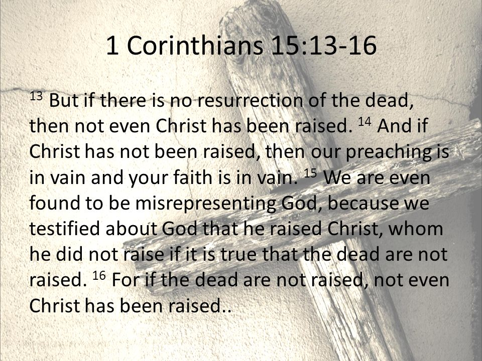 1 Corinthians 15: But if there is no resurrection of the dead, then not even Christ has been raised.
