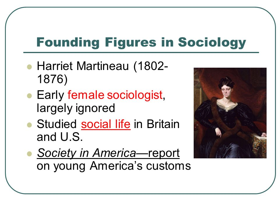 Founding Figures in Sociology Harriet Martineau ( ) Early female sociologist, largely ignored Studied social life in Britain and U.S.