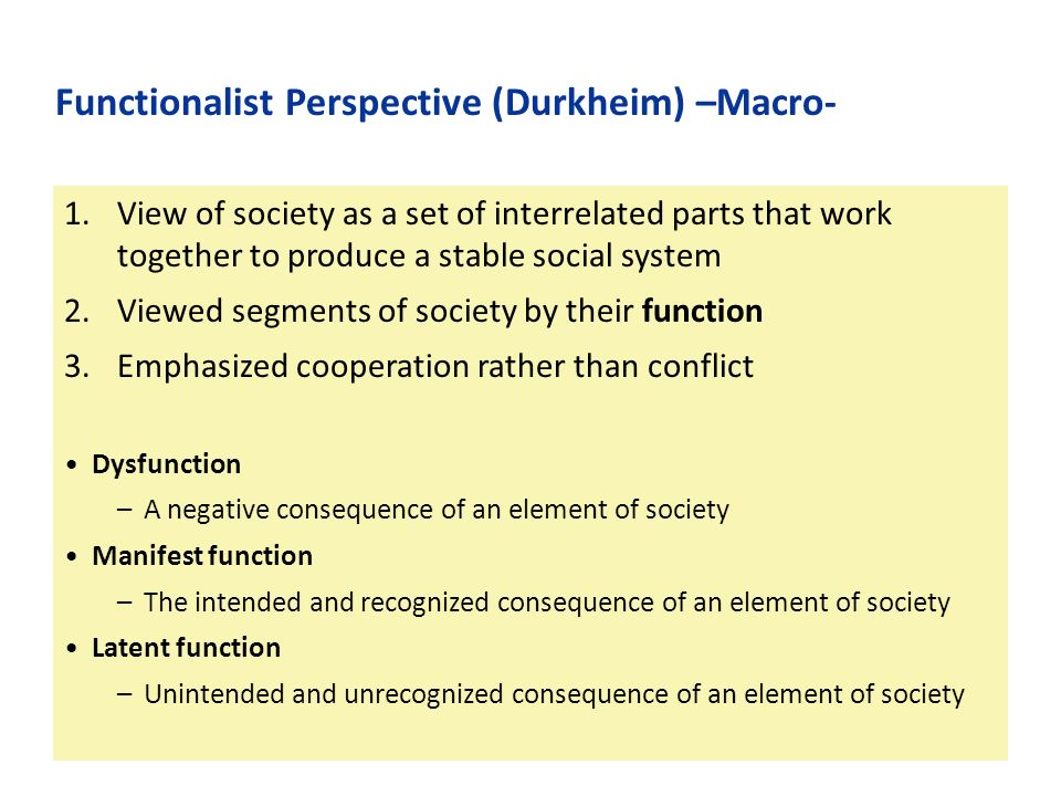 1.View of society as a set of interrelated parts that work together to produce a stable social system 2.Viewed segments of society by their function 3.Emphasized cooperation rather than conflict Dysfunction –A negative consequence of an element of society Manifest function –The intended and recognized consequence of an element of society Latent function –Unintended and unrecognized consequence of an element of society Functionalist Perspective (Durkheim) –Macro-