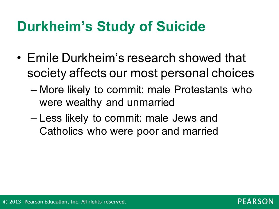 Durkheim's Study of Suicide Emile Durkheim's research showed that society affects our most personal choices –More likely to commit: male Protestants who were wealthy and unmarried –Less likely to commit: male Jews and Catholics who were poor and married © 2013 Pearson Education, Inc.