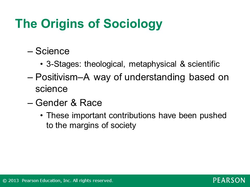The Origins of Sociology –Science 3-Stages: theological, metaphysical & scientific –Positivism–A way of understanding based on science –Gender & Race These important contributions have been pushed to the margins of society © 2013 Pearson Education, Inc.