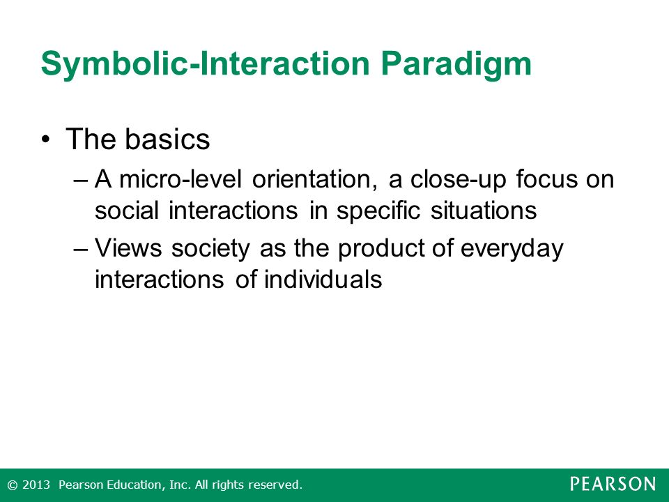 Symbolic-Interaction Paradigm The basics –A micro-level orientation, a close-up focus on social interactions in specific situations –Views society as the product of everyday interactions of individuals © 2013 Pearson Education, Inc.