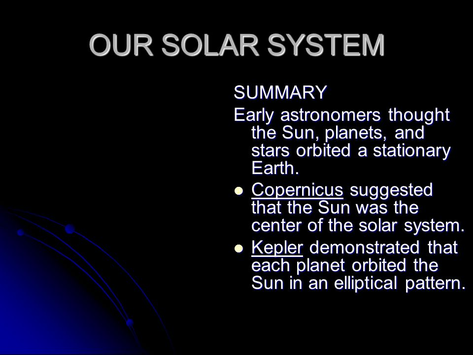 OUR SOLAR SYSTEM SUMMARY Early astronomers thought the Sun, planets, and stars orbited a stationary Earth.