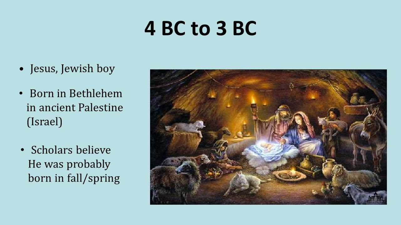4 BC to 3 BC Jesus, Jewish boy Born in Bethlehem in ancient Palestine (Israel) Scholars believe He was probably born in fall/spring