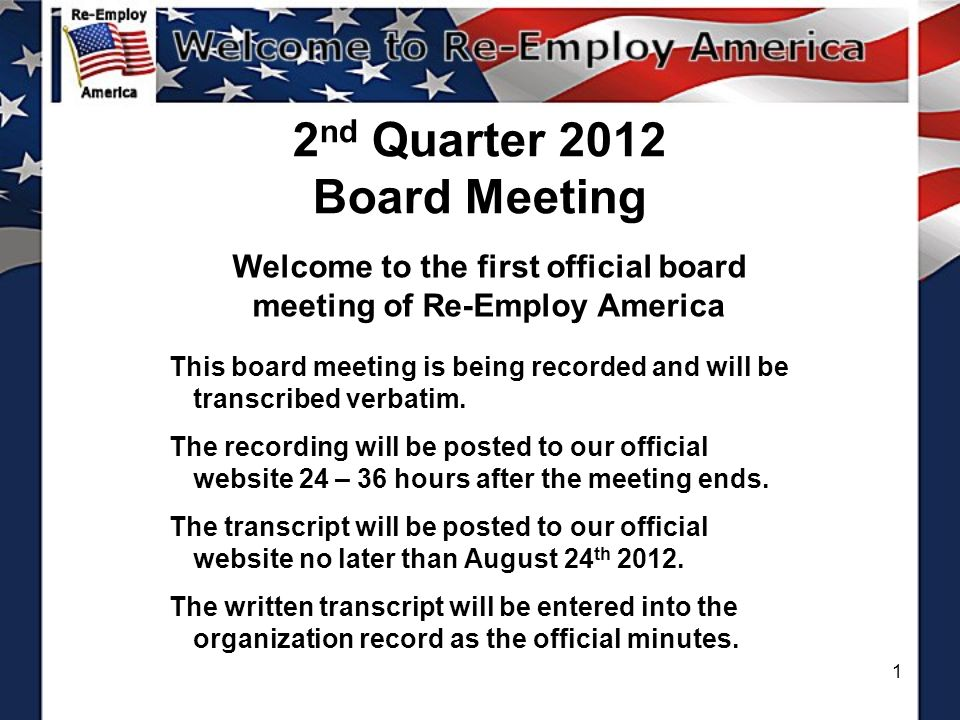 1 2 nd Quarter 2012 Board Meeting Welcome to the first official board meeting of Re-Employ America This board meeting is being recorded and will be transcribed verbatim.