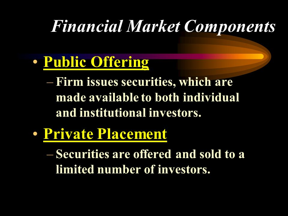 Financial Market Components Public Offering –Firm issues securities, which are made available to both individual and institutional investors.