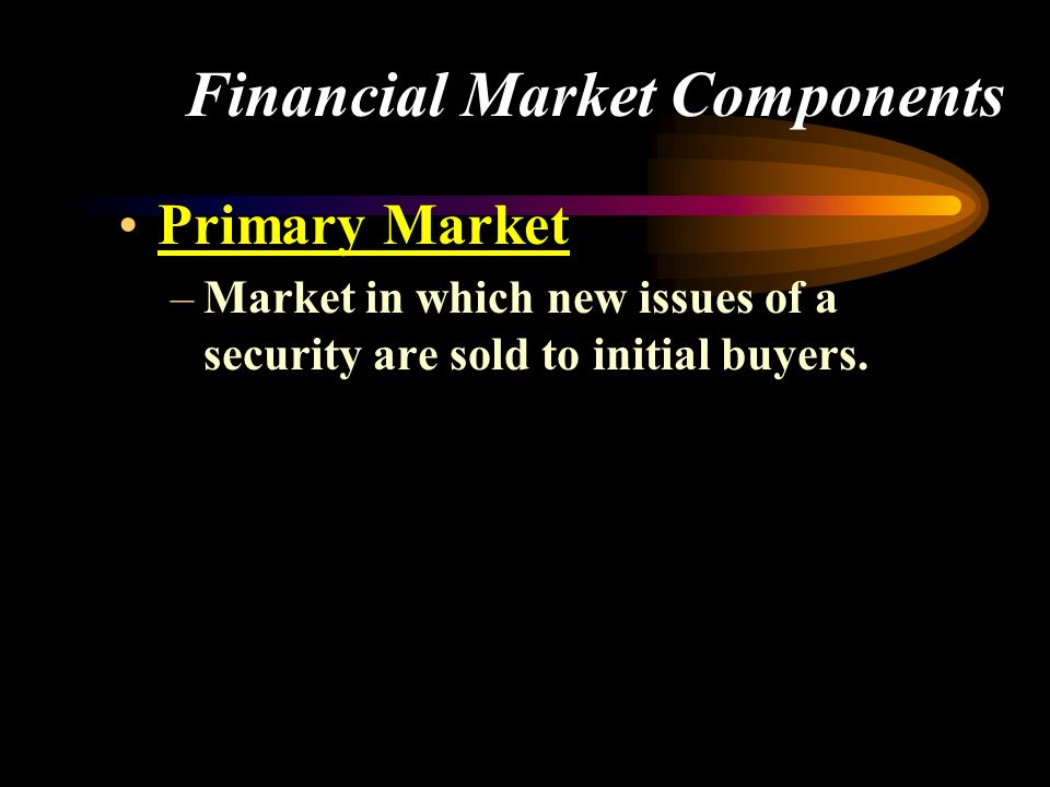 Financial Market Components Primary Market –Market in which new issues of a security are sold to initial buyers.