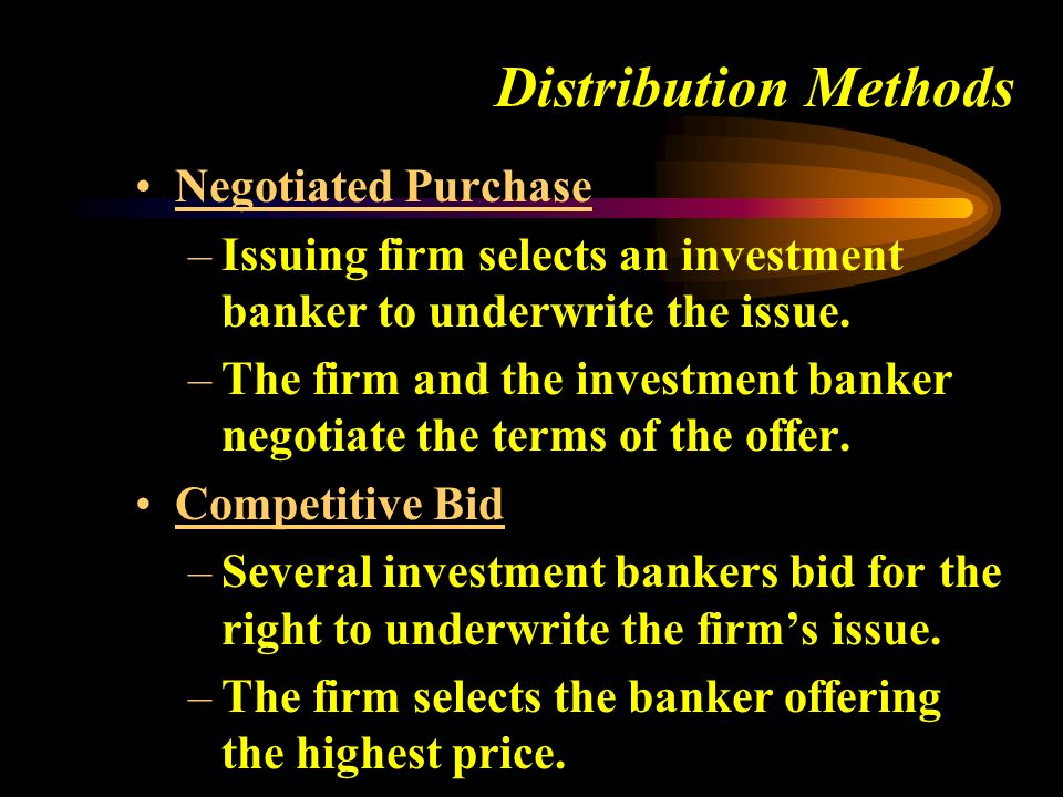 Distribution Methods Negotiated Purchase –Issuing firm selects an investment banker to underwrite the issue.