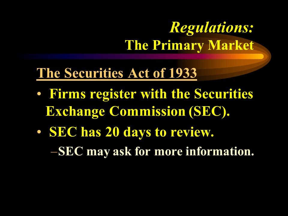 Regulations: The Primary Market The Securities Act of 1933 Firms register with the Securities Exchange Commission (SEC).