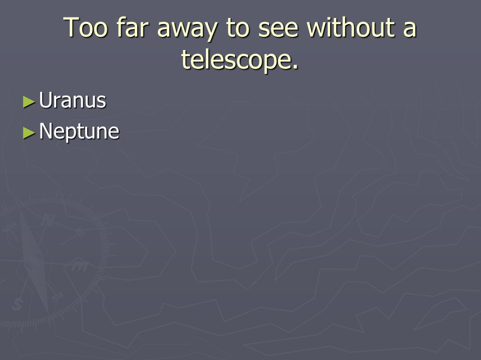Too far away to see without a telescope. ► Uranus ► Neptune
