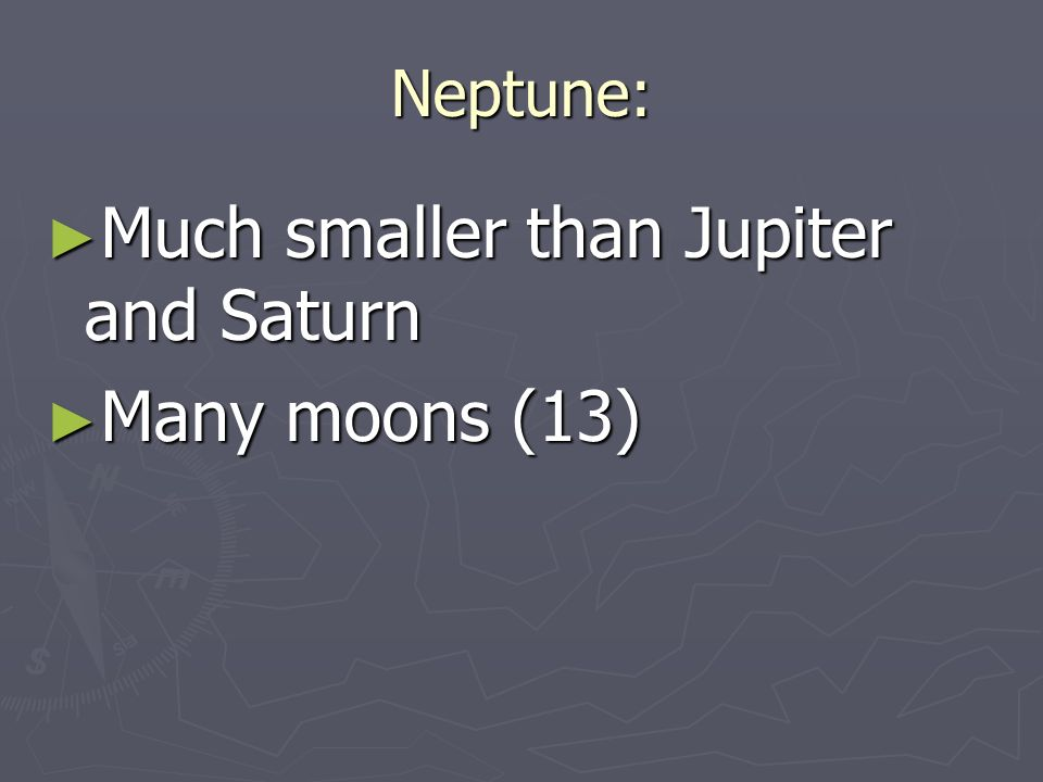 Neptune: ► Much smaller than Jupiter and Saturn ► Many moons (13)