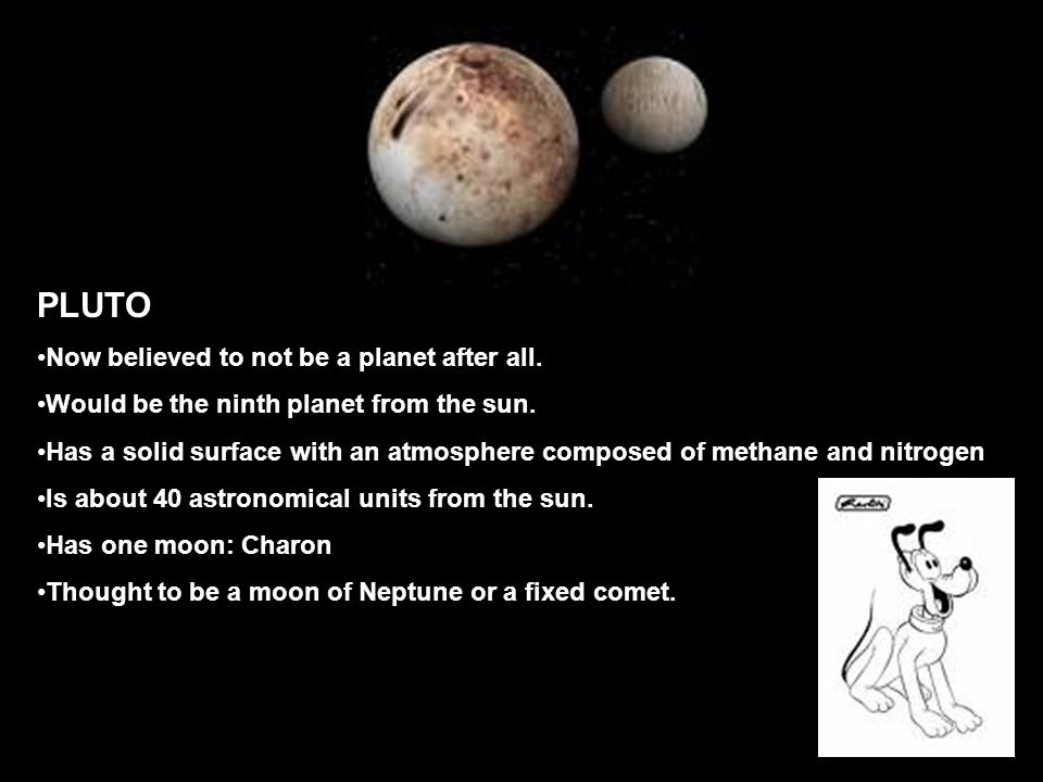 PLUTO Now believed to not be a planet after all. Would be the ninth planet from the sun.
