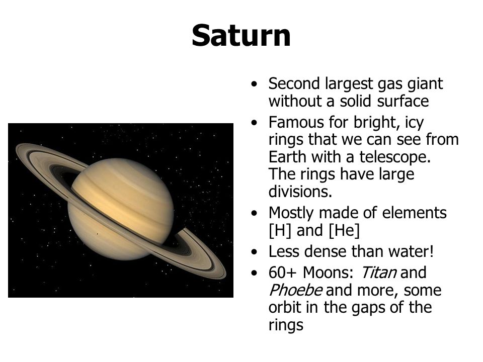 Saturn Second largest gas giant without a solid surface Famous for bright, icy rings that we can see from Earth with a telescope.