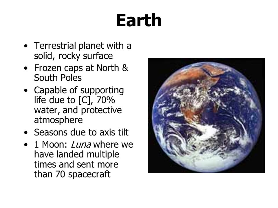 Earth Terrestrial planet with a solid, rocky surface Frozen caps at North & South Poles Capable of supporting life due to [C], 70% water, and protective atmosphere Seasons due to axis tilt 1 Moon: Luna where we have landed multiple times and sent more than 70 spacecraft