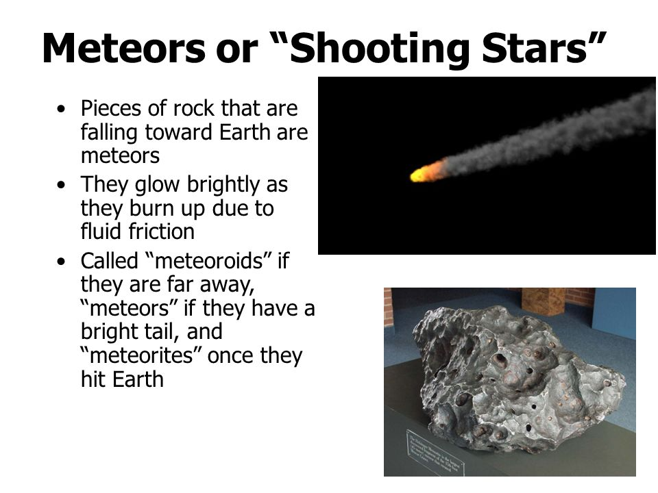 Meteors or Shooting Stars Pieces of rock that are falling toward Earth are meteors They glow brightly as they burn up due to fluid friction Called meteoroids if they are far away, meteors if they have a bright tail, and meteorites once they hit Earth